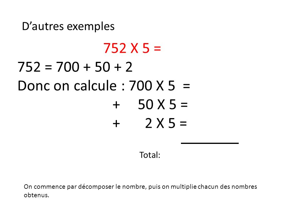 752 X 5 = 752 = 700 + 50 + 2 Donc on calcule : 700 X 5 = + 50 X 5 =