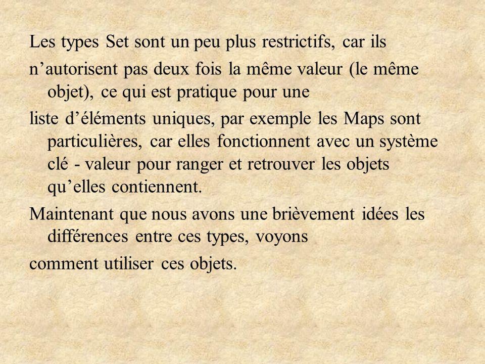Les types Set sont un peu plus restrictifs, car ils n'autorisent pas deux fois la même valeur (le même objet), ce qui est pratique pour une liste d'éléments uniques, par exemple les Maps sont particulières, car elles fonctionnent avec un système clé - valeur pour ranger et retrouver les objets qu'elles contiennent.