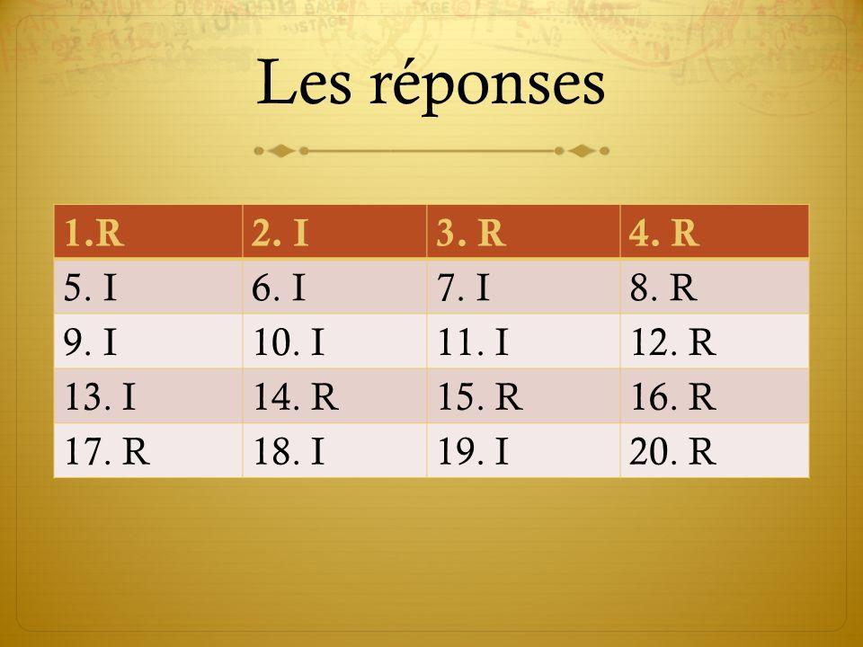 Les réponses R 2. I 3. R 4. R 5. I 6. I 7. I 8. R 9. I 10. I 11. I