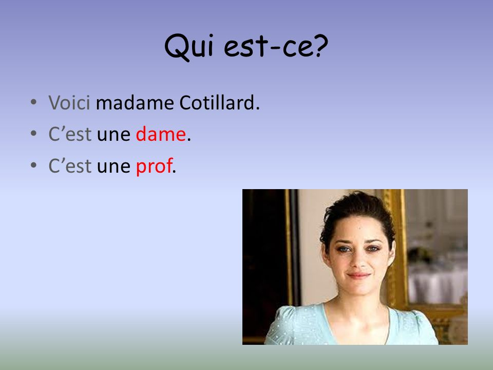 Qui est-ce Voici madame Cotillard. C'est une dame. C'est une prof.