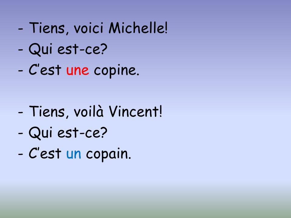 Tiens, voici Michelle! Qui est-ce C'est une copine. Tiens, voilà Vincent! C'est un copain.