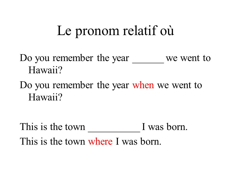 Le pronom relatif où Do you remember the year ______ we went to Hawaii Do you remember the year when we went to Hawaii