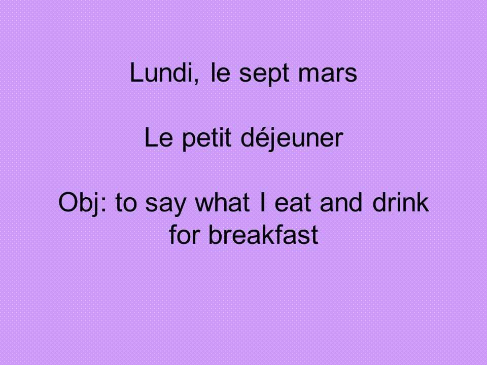 Lundi, le sept mars Le petit déjeuner Obj: to say what I eat and drink for breakfast