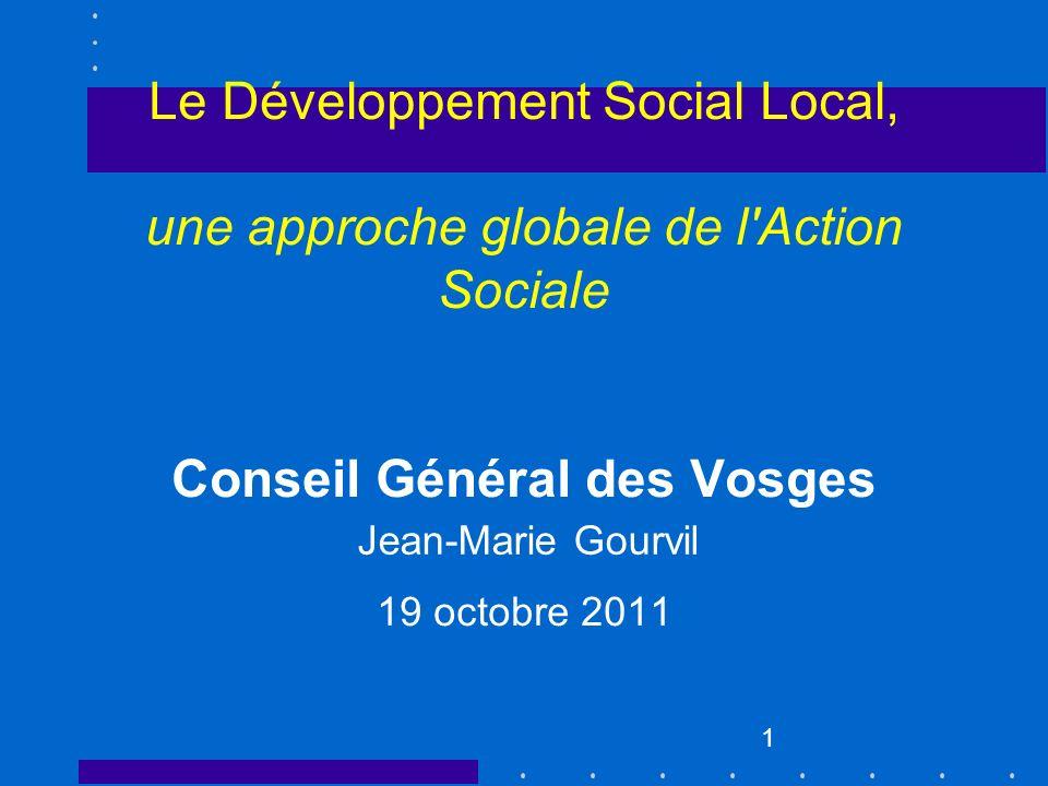 Le Développement Social Local, une approche globale de l Action Sociale Conseil Général des Vosges 19 octobre 2011