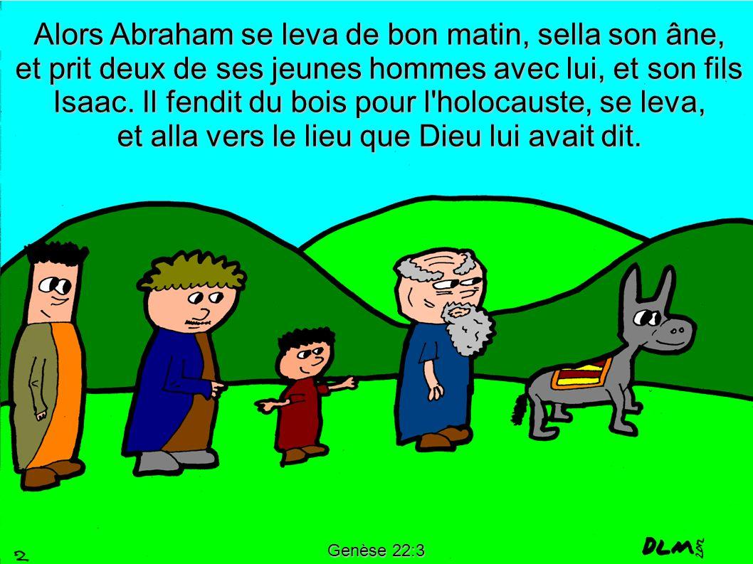 Alors Abraham se leva de bon matin, sella son âne, et prit deux de ses jeunes hommes avec lui, et son fils Isaac. Il fendit du bois pour l holocauste, se leva, et alla vers le lieu que Dieu lui avait dit.