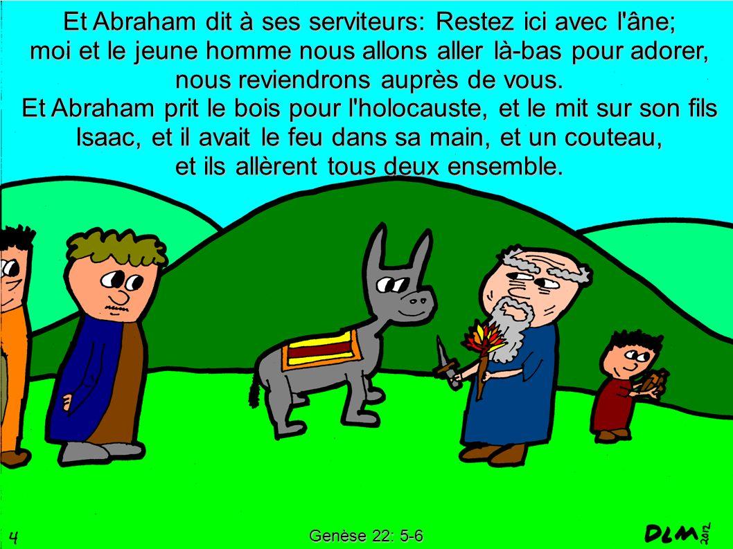 Et Abraham dit à ses serviteurs: Restez ici avec l âne; moi et le jeune homme nous allons aller là-bas pour adorer, nous reviendrons auprès de vous.