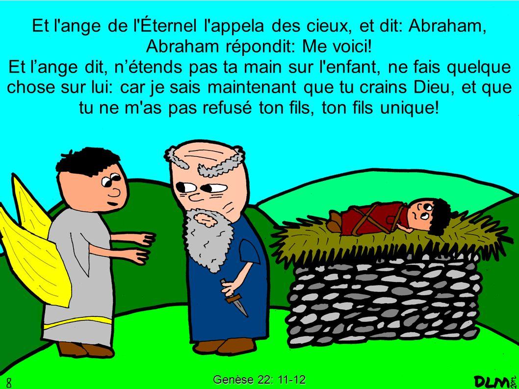 Et l ange de l Éternel l appela des cieux, et dit: Abraham, Abraham répondit: Me voici! Et l'ange dit, n'étends pas ta main sur l enfant, ne fais quelque chose sur lui: car je sais maintenant que tu crains Dieu, et que tu ne m as pas refusé ton fils, ton fils unique!