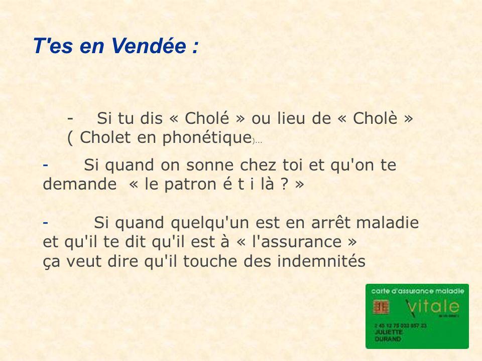 T es en Vendée : - Si tu dis « Cholé » ou lieu de « Cholè » ( Cholet en phonétique)...