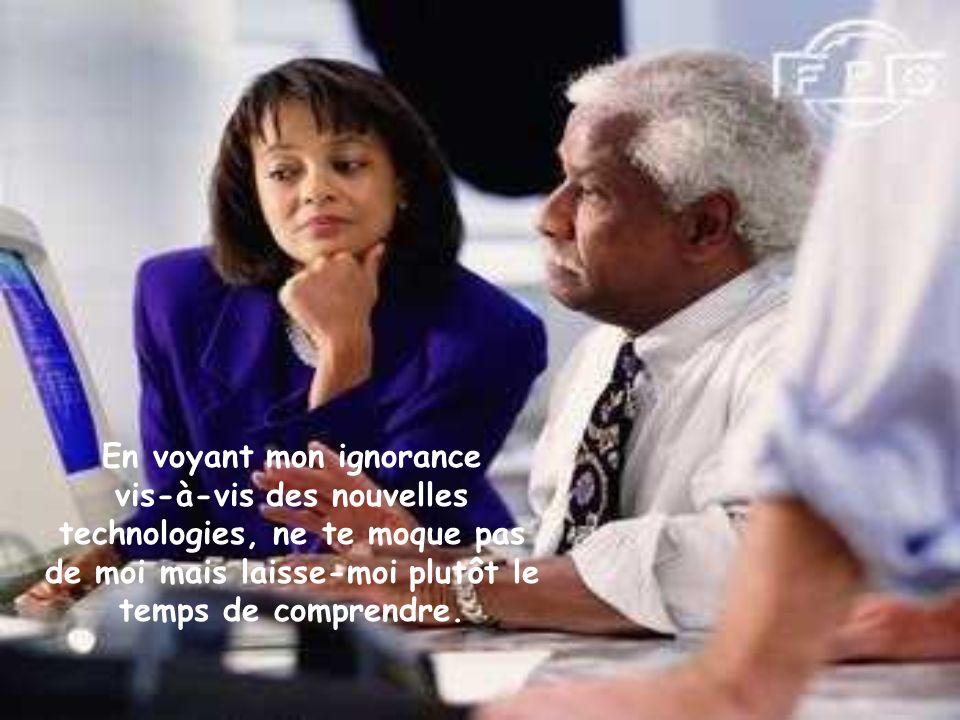 En voyant mon ignorance vis-à-vis des nouvelles technologies, ne te moque pas de moi mais laisse-moi plutôt le temps de comprendre.