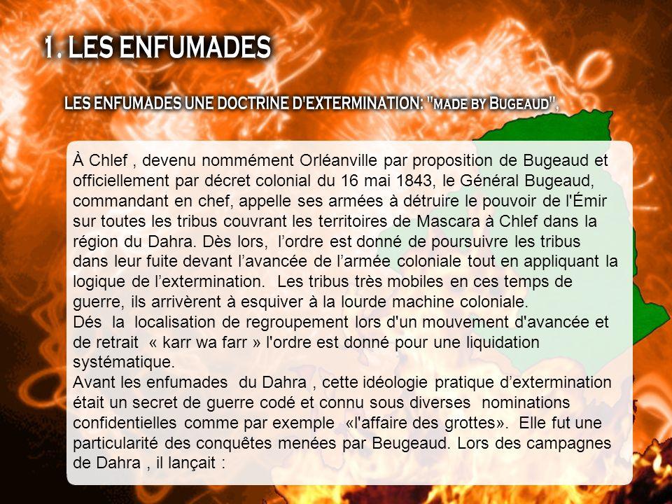 À Chlef , devenu nommément Orléanville par proposition de Bugeaud et officiellement par décret colonial du 16 mai 1843, le Général Bugeaud, commandant en chef, appelle ses armées à détruire le pouvoir de l Émir sur toutes les tribus couvrant les territoires de Mascara à Chlef dans la région du Dahra. Dès lors, l'ordre est donné de poursuivre les tribus dans leur fuite devant l'avancée de l'armée coloniale tout en appliquant la logique de l'extermination. Les tribus très mobiles en ces temps de guerre, ils arrivèrent à esquiver à la lourde machine coloniale.