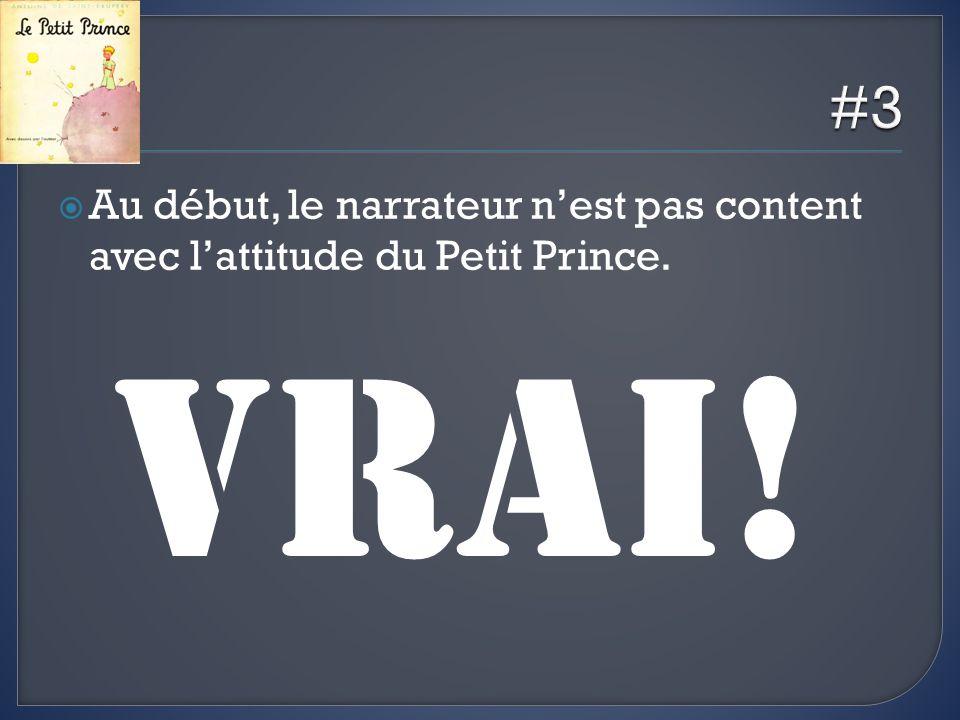 #3 Au début, le narrateur n'est pas content avec l'attitude du Petit Prince. VRAI!