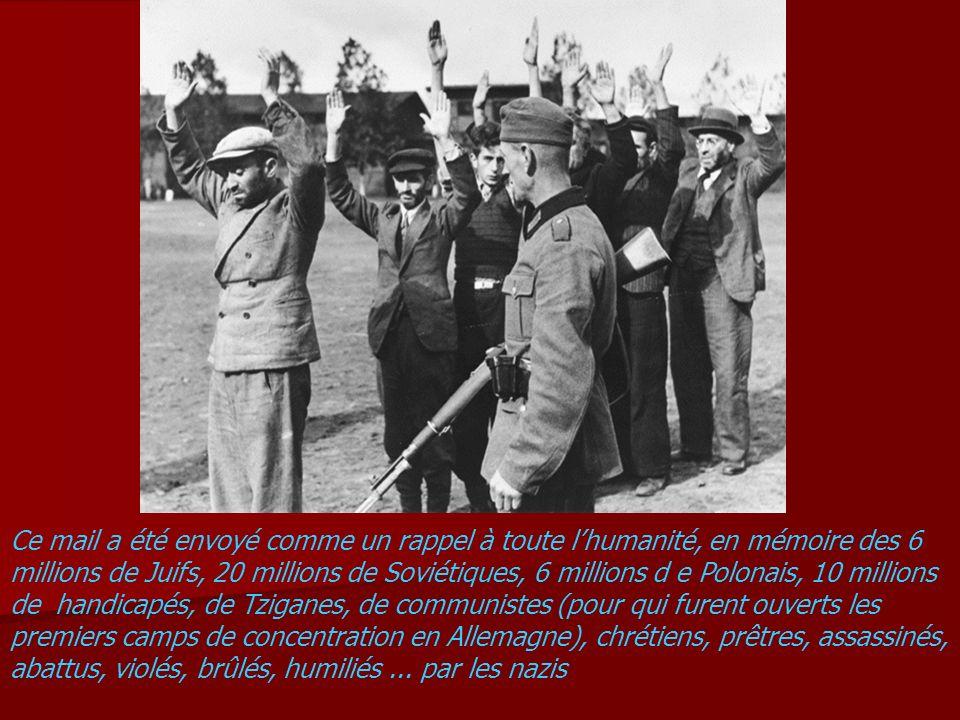 Ce mail a été envoyé comme un rappel à toute l'humanité, en mémoire des 6 millions de Juifs, 20 millions de Soviétiques, 6 millions d e Polonais, 10 millions de handicapés, de Tziganes, de communistes (pour qui furent ouverts les premiers camps de concentration en Allemagne), chrétiens, prêtres, assassinés, abattus, violés, brûlés, humiliés ...