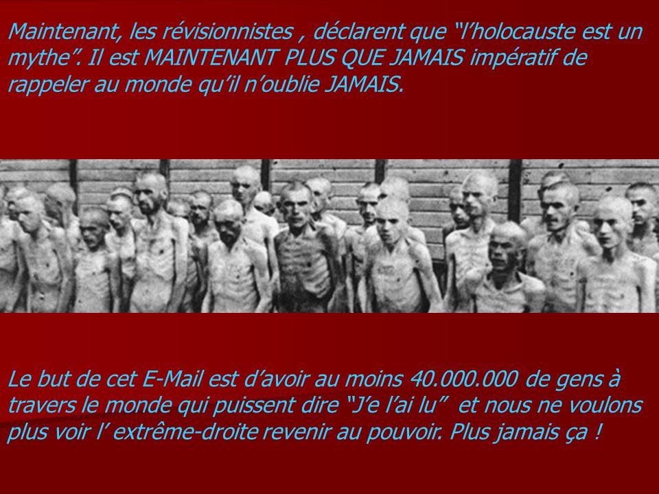 Maintenant, les révisionnistes , déclarent que l'holocauste est un mythe . Il est MAINTENANT PLUS QUE JAMAIS impératif de rappeler au monde qu'il n'oublie JAMAIS.