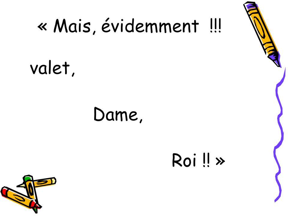 « Mais, évidemment !!! valet, Dame, Roi !! »