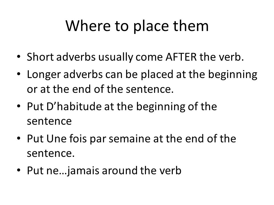 Where to place them Short adverbs usually come AFTER the verb.