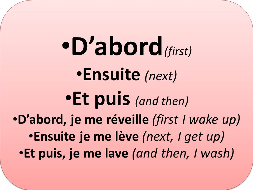 D'abord (first) Et puis (and then) Ensuite (next)