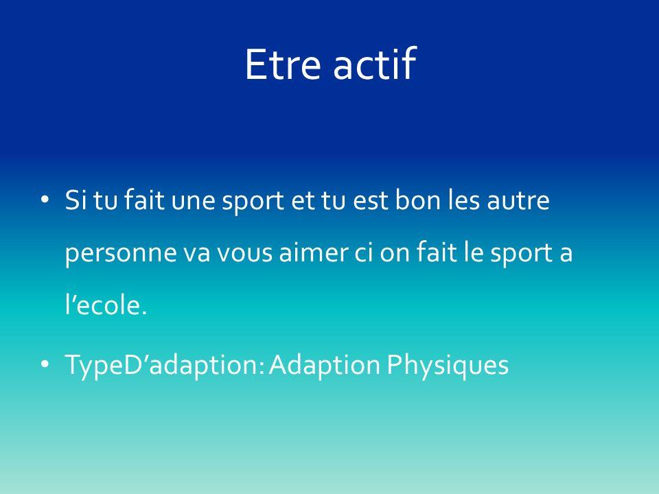 Etre actif Si tu fait une sport et tu est bon les autre personne va vous aimer ci on fait le sport a l'ecole.