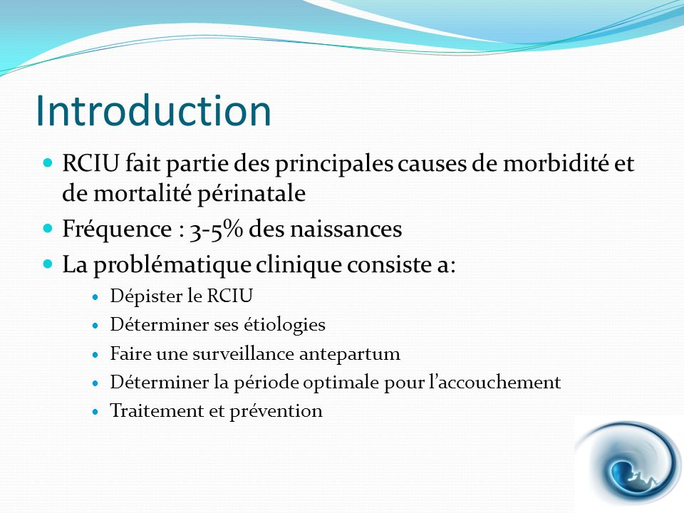 Introduction RCIU fait partie des principales causes de morbidité et de mortalité périnatale. Fréquence : 3-5% des naissances.