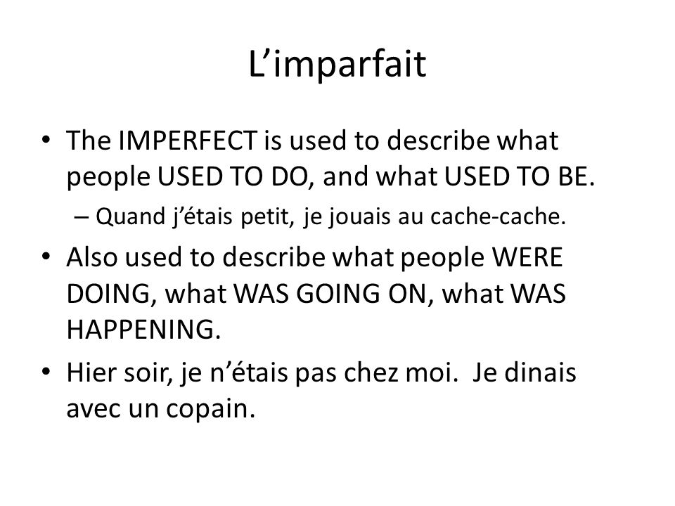 L'imparfait The IMPERFECT is used to describe what people USED TO DO, and what USED TO BE. Quand j'étais petit, je jouais au cache-cache.