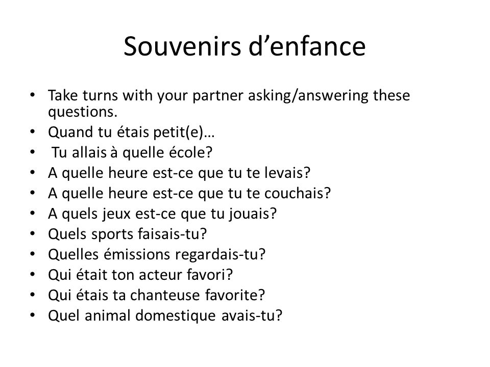 Souvenirs d'enfance Take turns with your partner asking/answering these questions. Quand tu étais petit(e)…