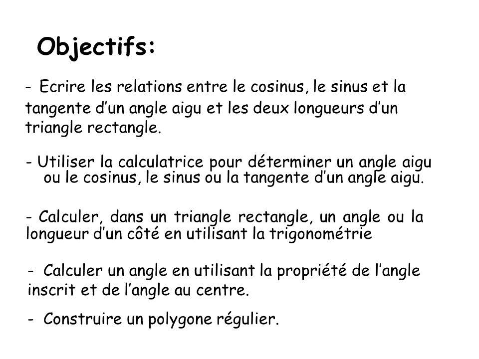 Objectifs: - Ecrire les relations entre le cosinus, le sinus et la tangente d'un angle aigu et les deux longueurs d'un triangle rectangle.