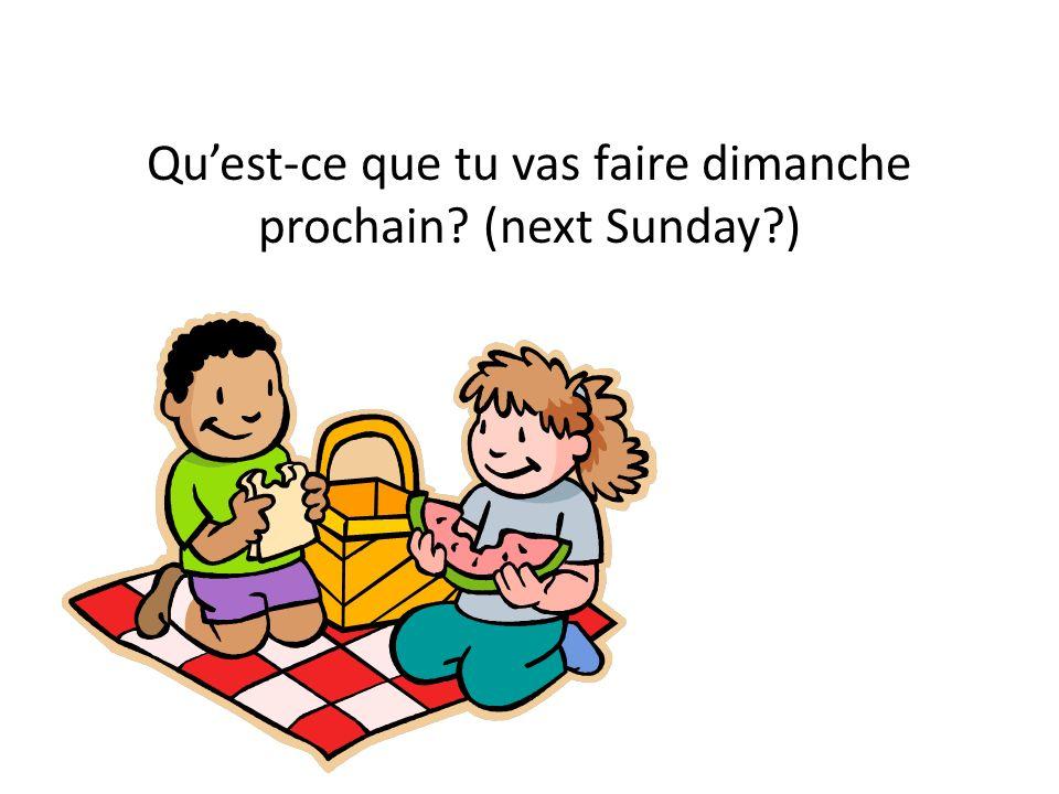 Qu'est-ce que tu vas faire dimanche prochain (next Sunday )