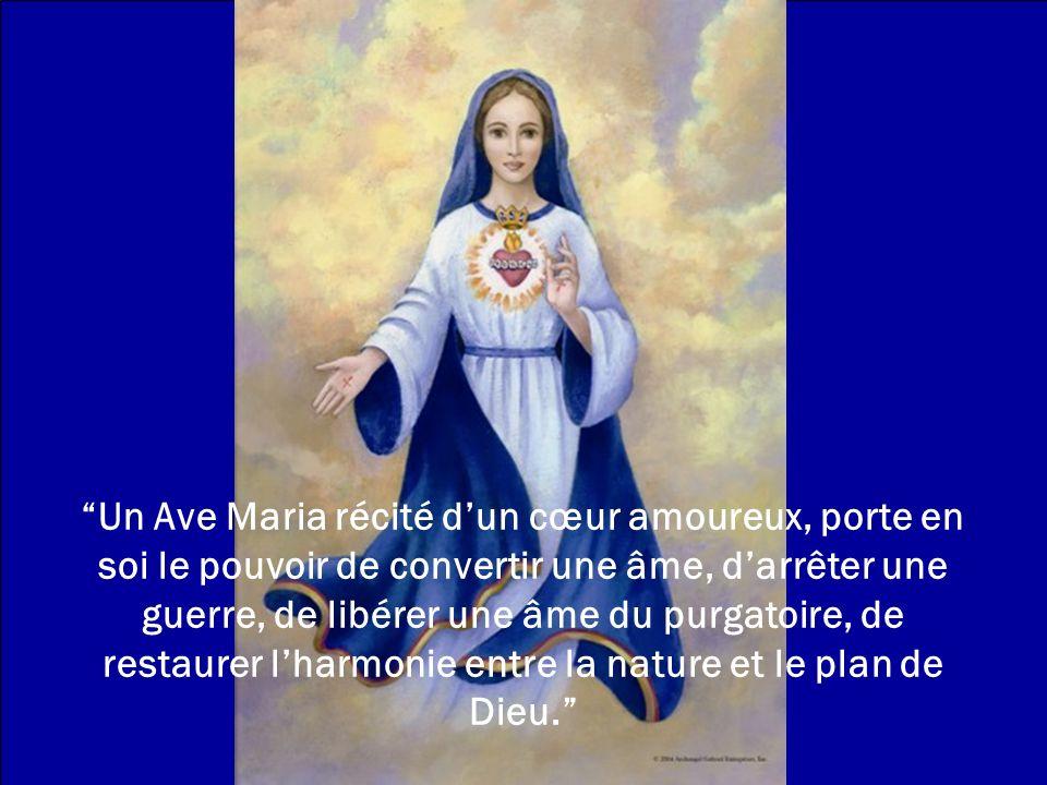 Un Ave Maria récité d'un cœur amoureux, porte en soi le pouvoir de convertir une âme, d'arrêter une guerre, de libérer une âme du purgatoire, de restaurer l'harmonie entre la nature et le plan de Dieu.