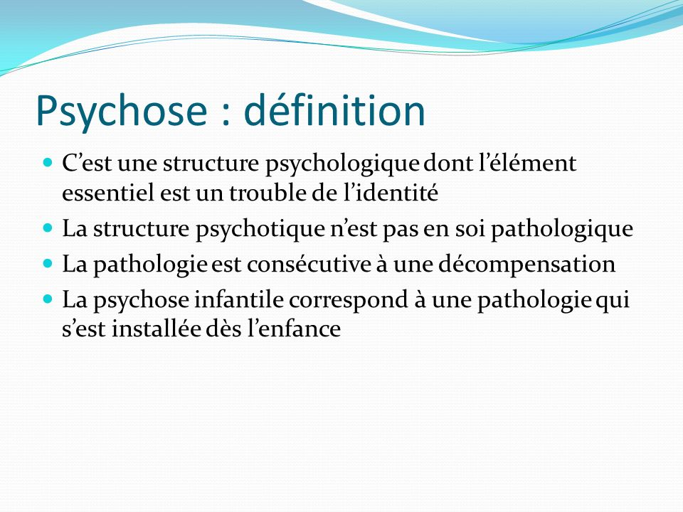Psychose : définition C'est une structure psychologique dont l'élément essentiel est un trouble de l'identité.