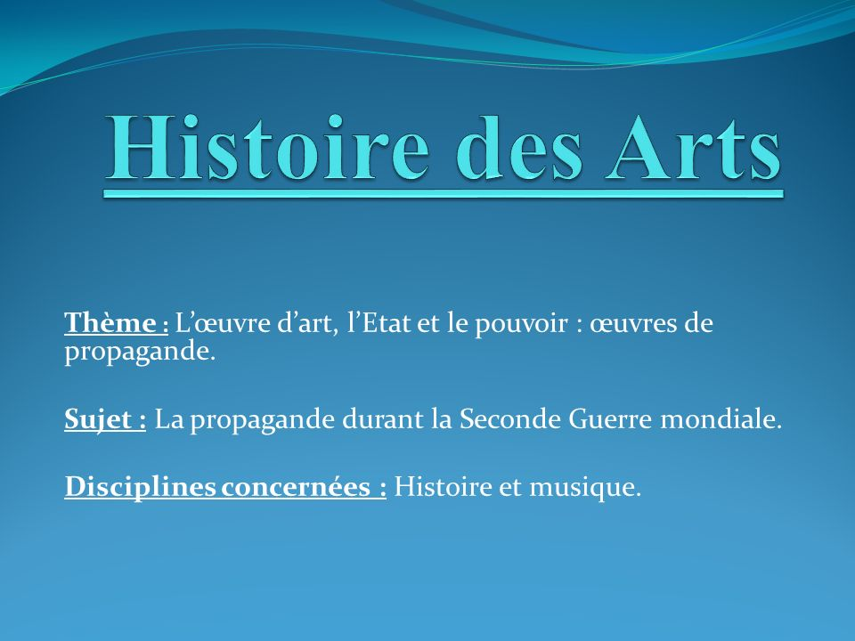 Histoire des Arts Thème : L'œuvre d'art, l'Etat et le pouvoir : œuvres de propagande. Sujet : La propagande durant la Seconde Guerre mondiale.
