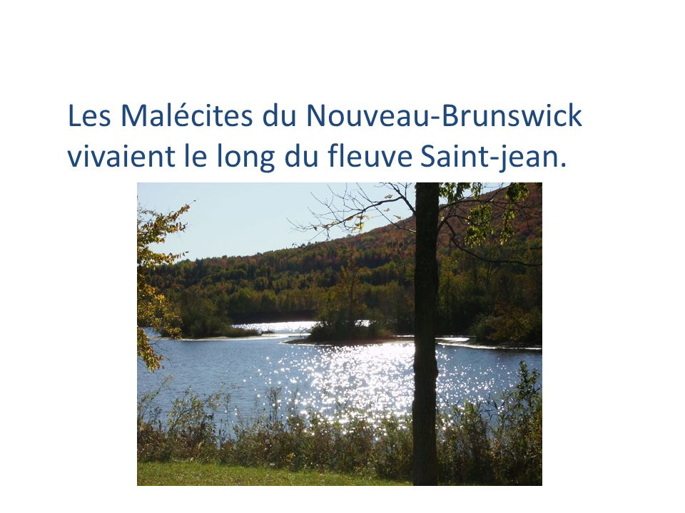 Les Malécites du Nouveau-Brunswick vivaient le long du fleuve Saint-jean.