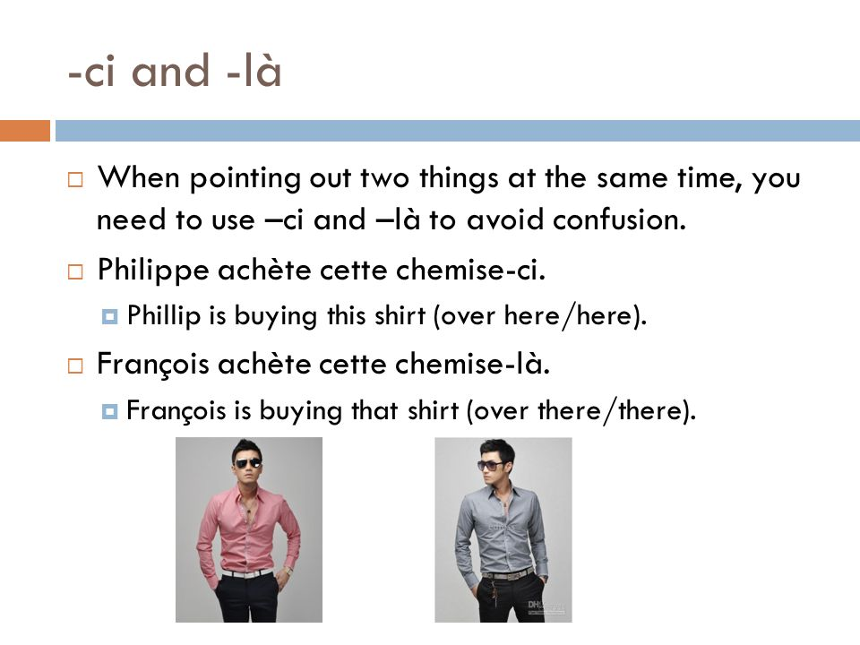 -ci and -là When pointing out two things at the same time, you need to use –ci and –là to avoid confusion.