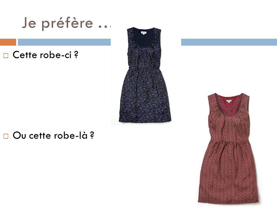Je préfère … Cette robe-ci Ou cette robe-là