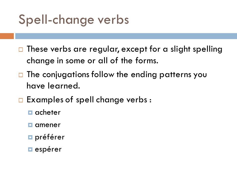 Spell-change verbs These verbs are regular, except for a slight spelling change in some or all of the forms.