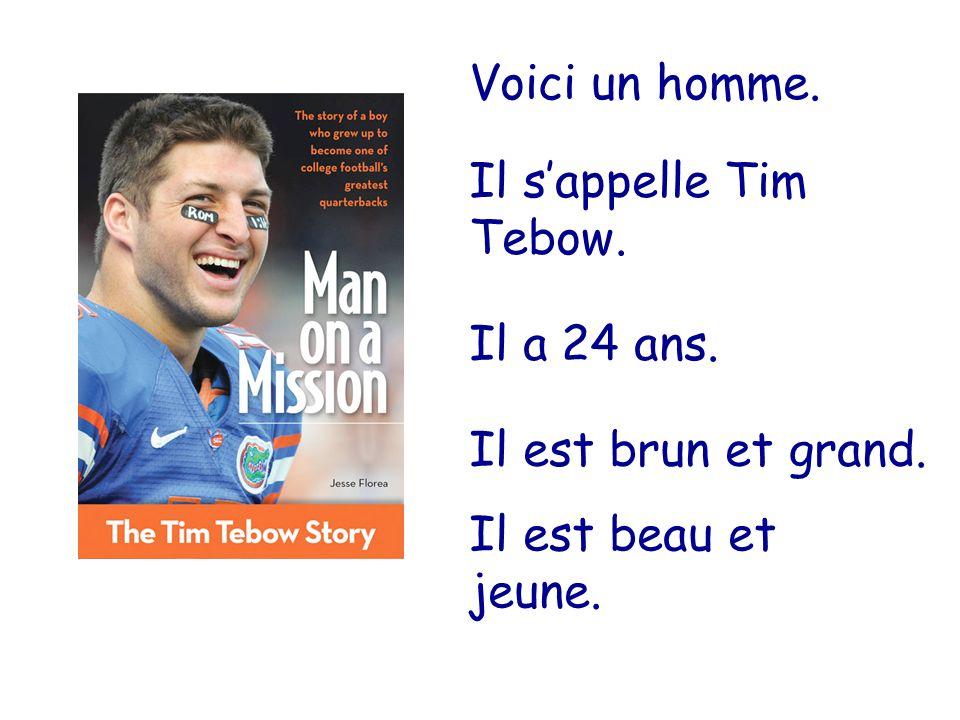 Voici un homme. Il s'appelle Tim Tebow. Il a 24 ans. Il est brun et grand. Il est beau et jeune.