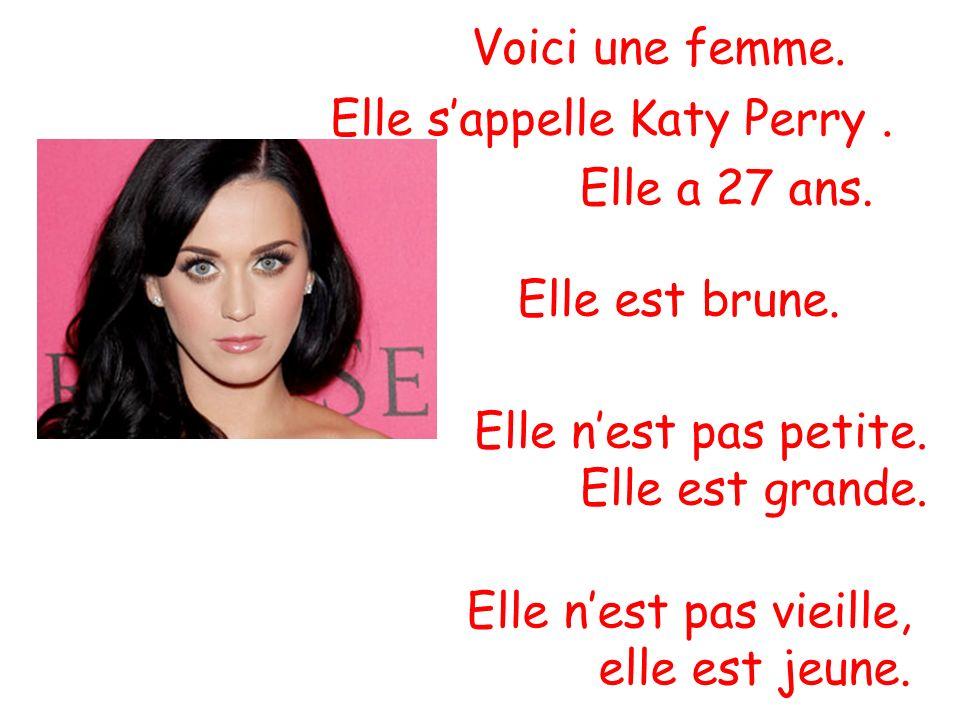 Voici une femme. Elle s'appelle Katy Perry . Elle a 27 ans. Elle est brune. Elle n'est pas petite.