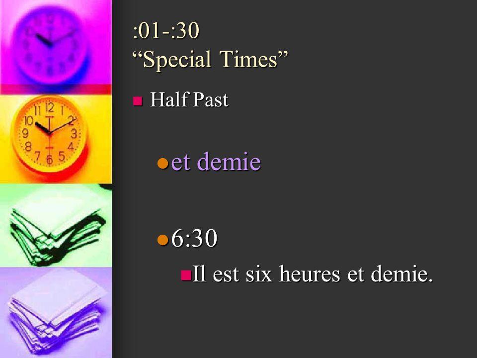 et demie 6:30 :01-:30 Special Times Il est six heures et demie.