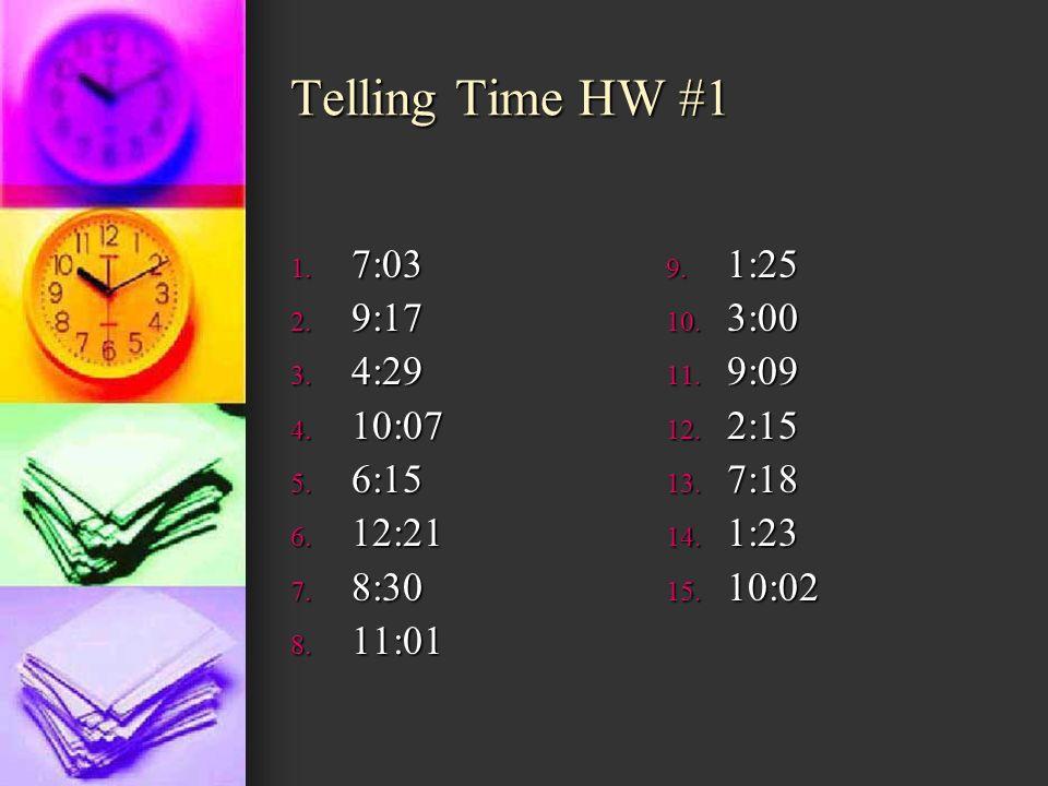 Telling Time HW #1 7:03 9:17 4:29 10:07 6:15 12:21 8:30 11:01 1:25