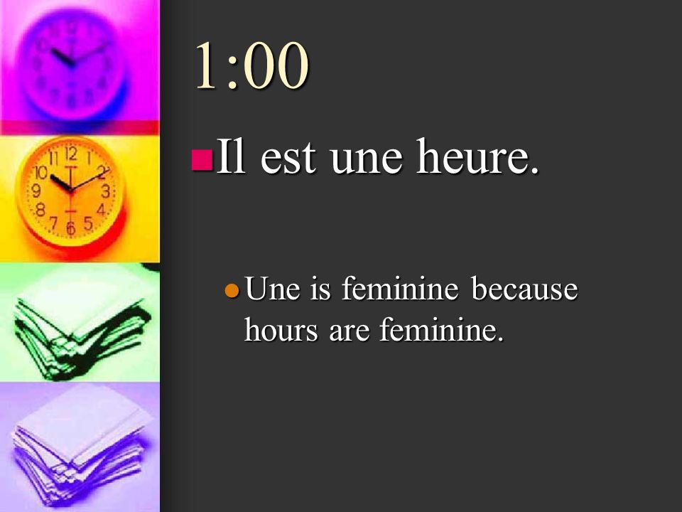 1:00 Il est une heure. Une is feminine because hours are feminine.