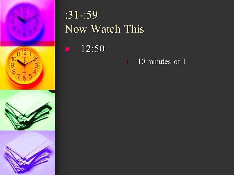 :31-:59 Now Watch This 12:50 10 minutes of 1