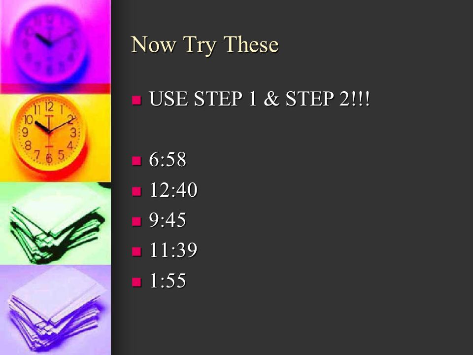 Now Try These USE STEP 1 & STEP 2!!! 6:58 12:40 9:45 11:39 1:55