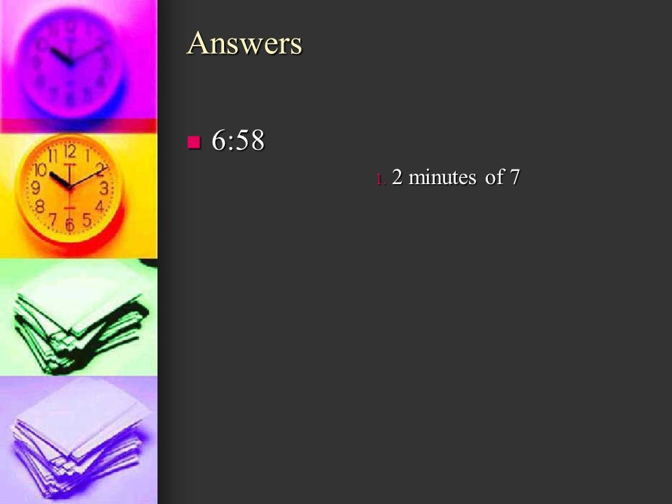 Answers 6:58 2 minutes of 7