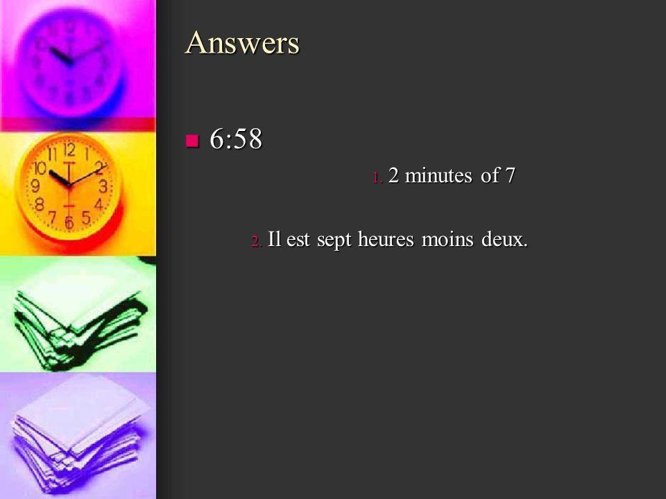 Answers 6:58 2 minutes of 7 Il est sept heures moins deux.