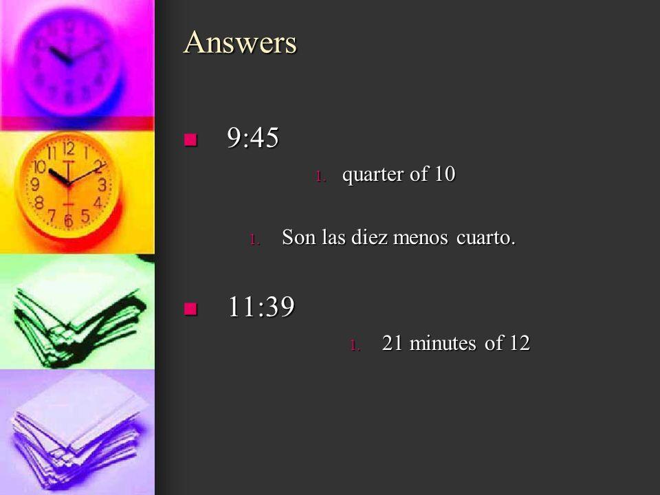 Answers 9:45 11:39 quarter of 10 Son las diez menos cuarto.