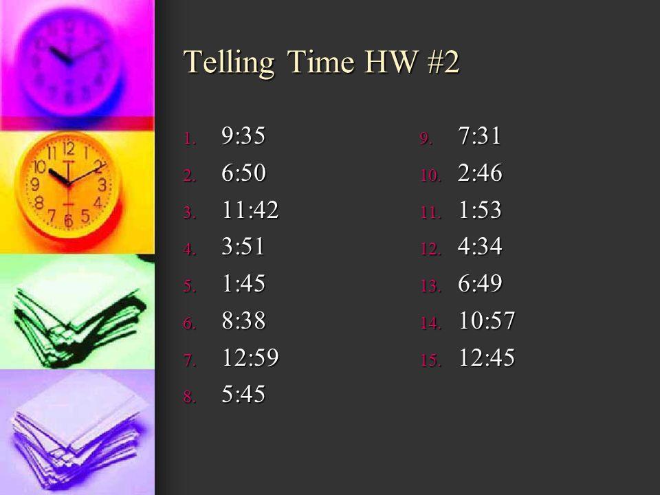Telling Time HW #2 9:35 6:50 11:42 3:51 1:45 8:38 12:59 5:45 7:31 2:46