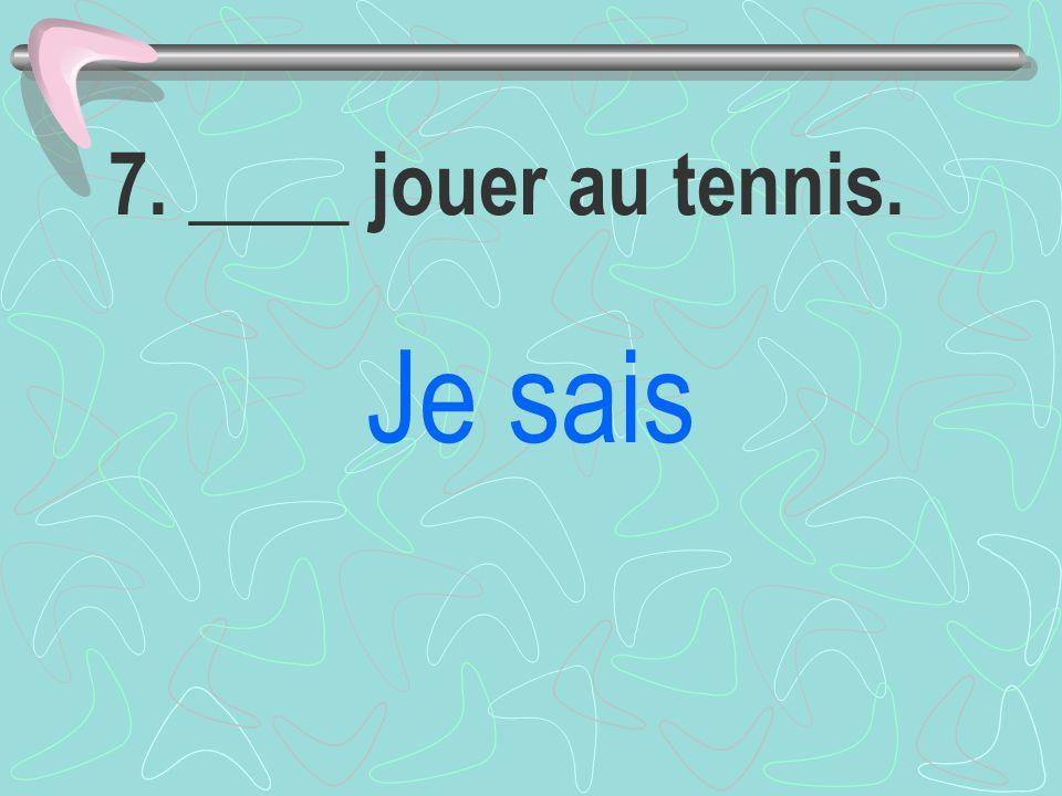 7. ____ jouer au tennis. Je sais