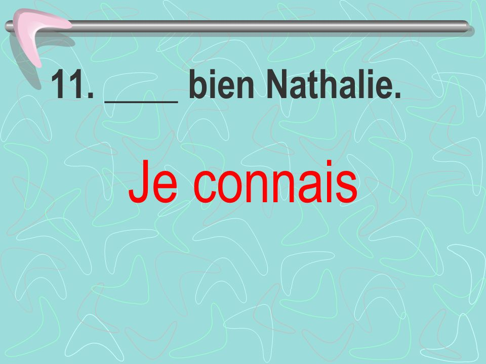 11. ____ bien Nathalie. Je connais
