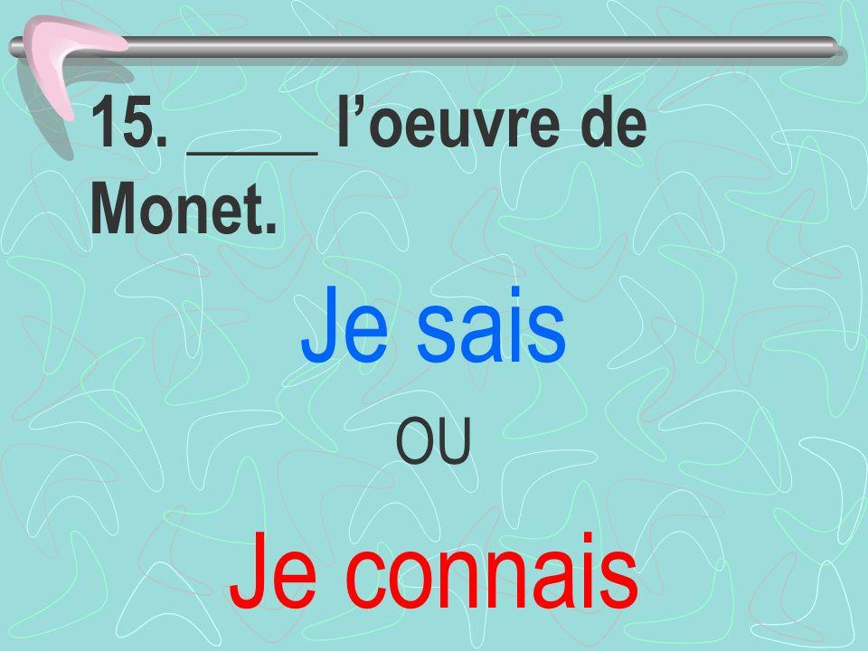 15. ____ l'oeuvre de Monet. Je sais OU Je connais