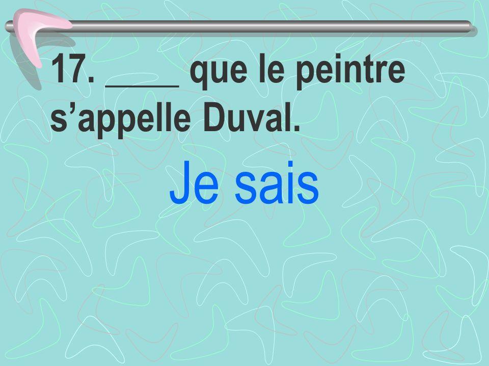 17. ____ que le peintre s'appelle Duval.