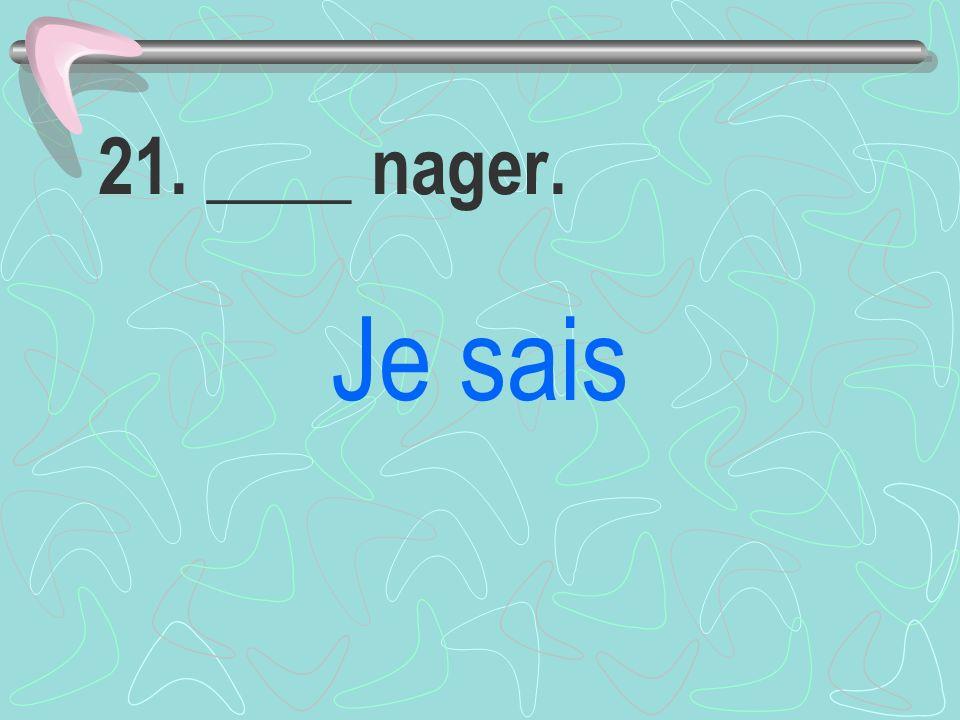 21. ____ nager. Je sais