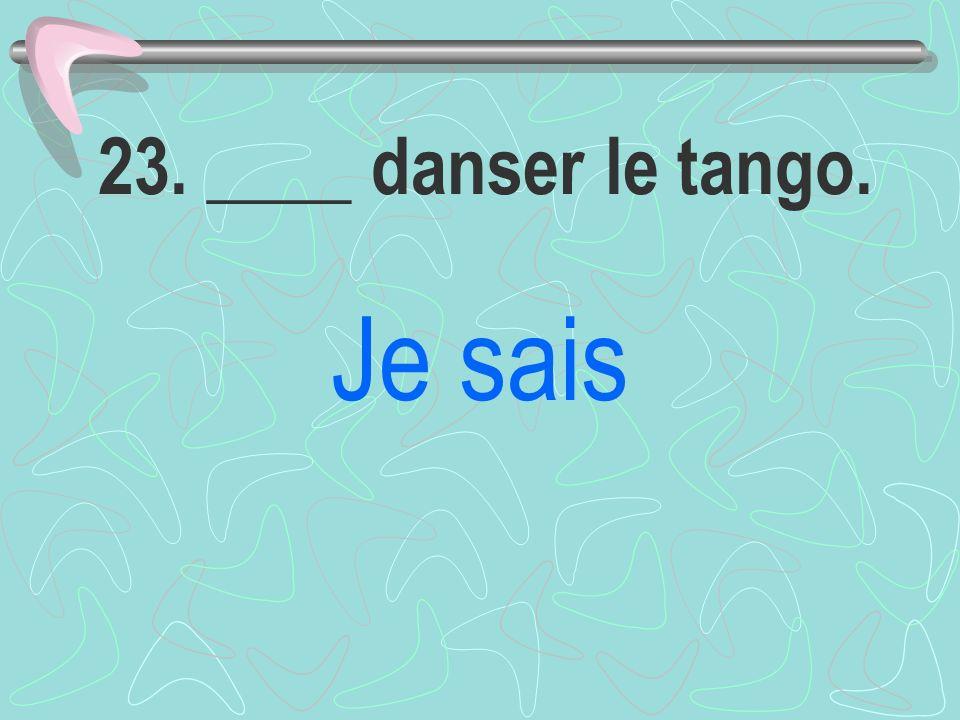 23. ____ danser le tango. Je sais